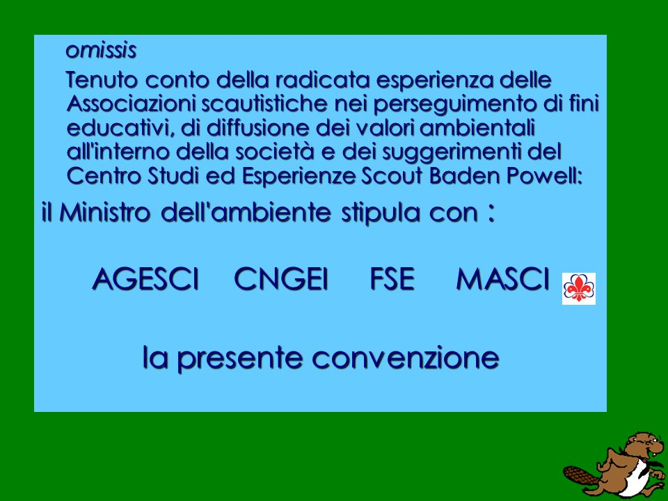 omissis Tenuto conto della radicata esperienza delle Associazioni scautistiche nei perseguimento di fini educativi, di diffusione dei valori ambientali all interno della società e dei suggerimenti del Centro Studi ed Esperienze Scout Baden Powell: Tenuto conto della radicata esperienza delle Associazioni scautistiche nei perseguimento di fini educativi, di diffusione dei valori ambientali all interno della società e dei suggerimenti del Centro Studi ed Esperienze Scout Baden Powell: il Ministro dell ambiente stipula con : AGESCI CNGEI FSE MASCI la presente convenzione
