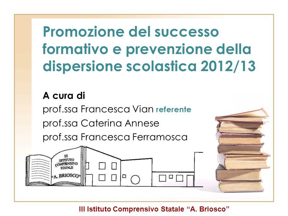 III Istituto Comprensivo Statale A. Briosco Promozione del successo formativo e prevenzione della dispersione scolastica 2012/13 A cura di prof.ssa Fr