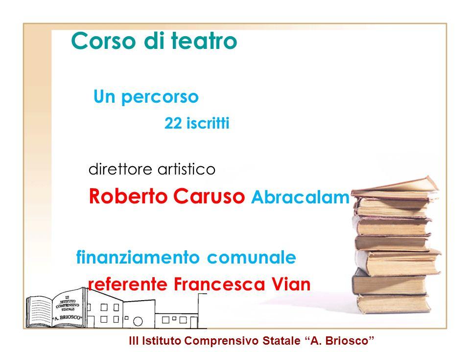 III Istituto Comprensivo Statale A. Briosco Corso di teatro Un percorso 22 iscritti direttore artistico Roberto Caruso Abracalam finanziamento comunal