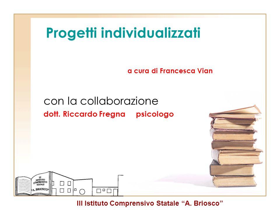 III Istituto Comprensivo Statale A. Briosco Progetti individualizzati a cura di Francesca Vian con la collaborazione dott. Riccardo Fregna psicologo