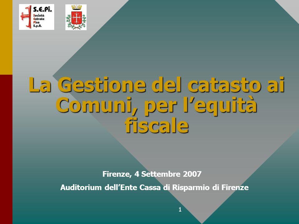 1 La Gestione del catasto ai Comuni, per lequità fiscale Firenze, 4 Settembre 2007 Auditorium dellEnte Cassa di Risparmio di Firenze