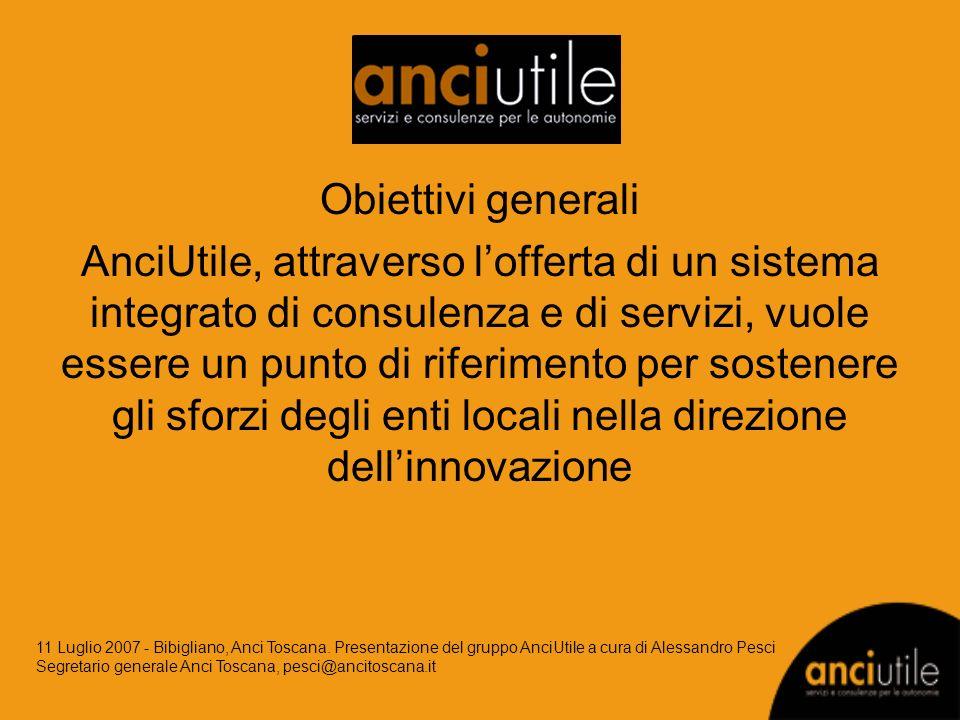 Obiettivi generali AnciUtile, attraverso lofferta di un sistema integrato di consulenza e di servizi, vuole essere un punto di riferimento per sostenere gli sforzi degli enti locali nella direzione dellinnovazione 11 Luglio 2007 - Bibigliano, Anci Toscana.