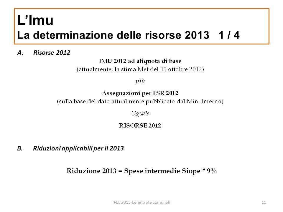 A.Risorse 2012 LImu La determinazione delle risorse 2013 1 / 4 lFEL 2013-Le entrate comunali11 B.Riduzioni applicabili per il 2013 Riduzione 2013 = Sp