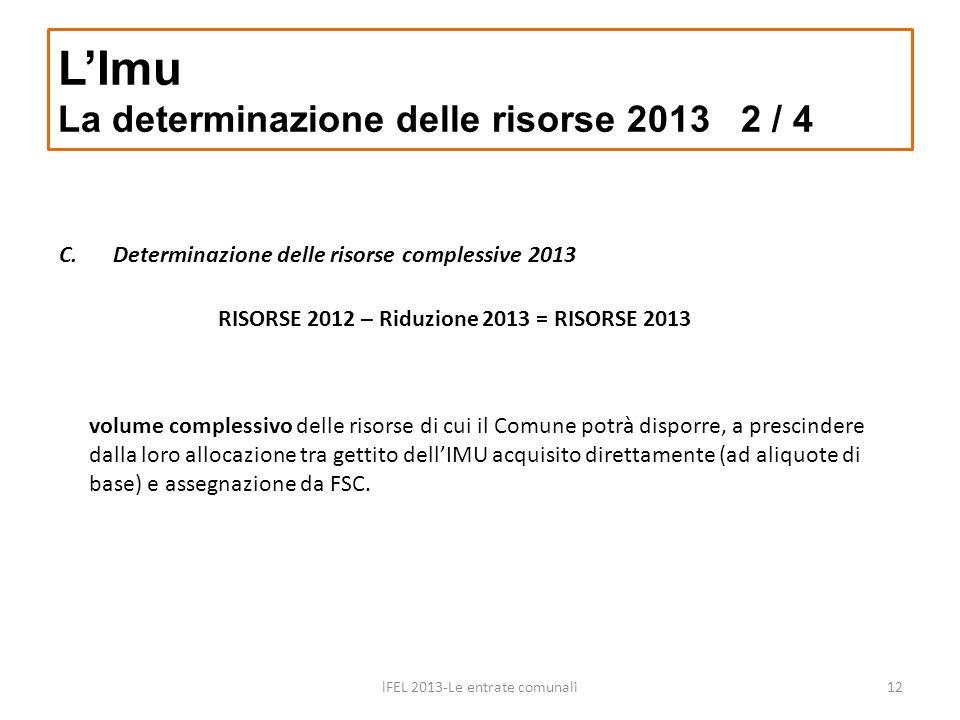 C.Determinazione delle risorse complessive 2013 LImu La determinazione delle risorse 2013 2 / 4 lFEL 2013-Le entrate comunali12 RISORSE 2012 – Riduzio