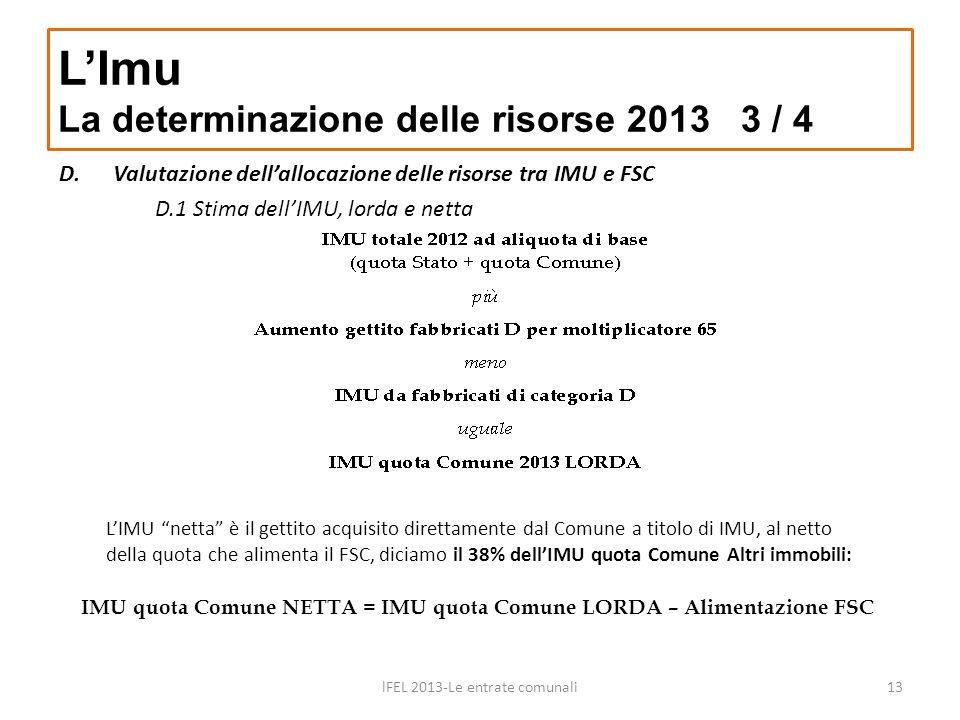 LImu La determinazione delle risorse 2013 3 / 4 lFEL 2013-Le entrate comunali13 D.Valutazione dellallocazione delle risorse tra IMU e FSC D.1 Stima de