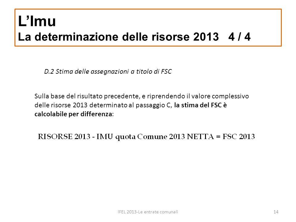 D.2 Stima delle assegnazioni a titolo di FSC LImu La determinazione delle risorse 2013 4 / 4 lFEL 2013-Le entrate comunali14 Sulla base del risultato precedente, e riprendendo il valore complessivo delle risorse 2013 determinato al passaggio C, la stima del FSC è calcolabile per differenza: