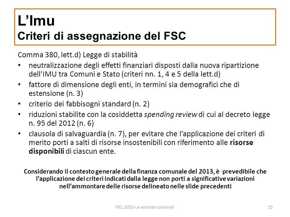 LImu Criteri di assegnazione del FSC lFEL 2013-Le entrate comunali15 Comma 380, lett.d) Legge di stabilità neutralizzazione degli effetti finanziari disposti dalla nuova ripartizione dellIMU tra Comuni e Stato (criteri nn.