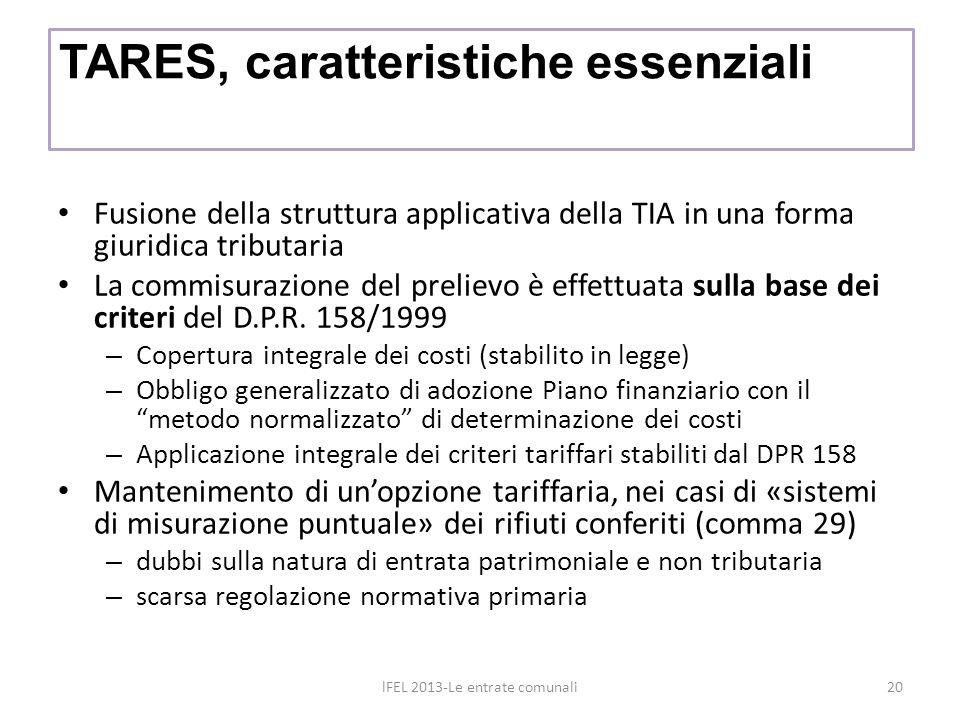 TARES, caratteristiche essenziali Fusione della struttura applicativa della TIA in una forma giuridica tributaria La commisurazione del prelievo è effettuata sulla base dei criteri del D.P.R.