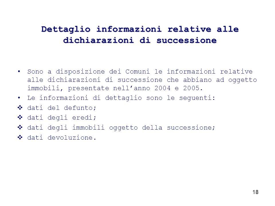 18 Dettaglio informazioni relative alle dichiarazioni di successione Sono a disposizione dei Comuni le informazioni relative alle dichiarazioni di successione che abbiano ad oggetto immobili, presentate nellanno 2004 e 2005.