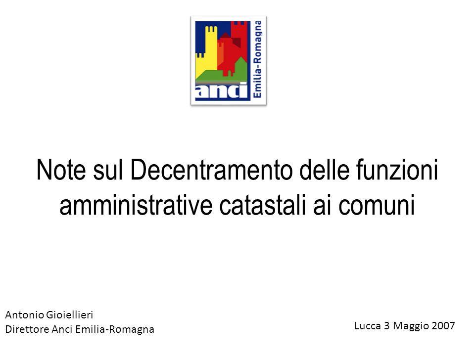Note sul Decentramento delle funzioni amministrative catastali ai comuni Lucca 3 Maggio 2007 Antonio Gioiellieri Direttore Anci Emilia-Romagna