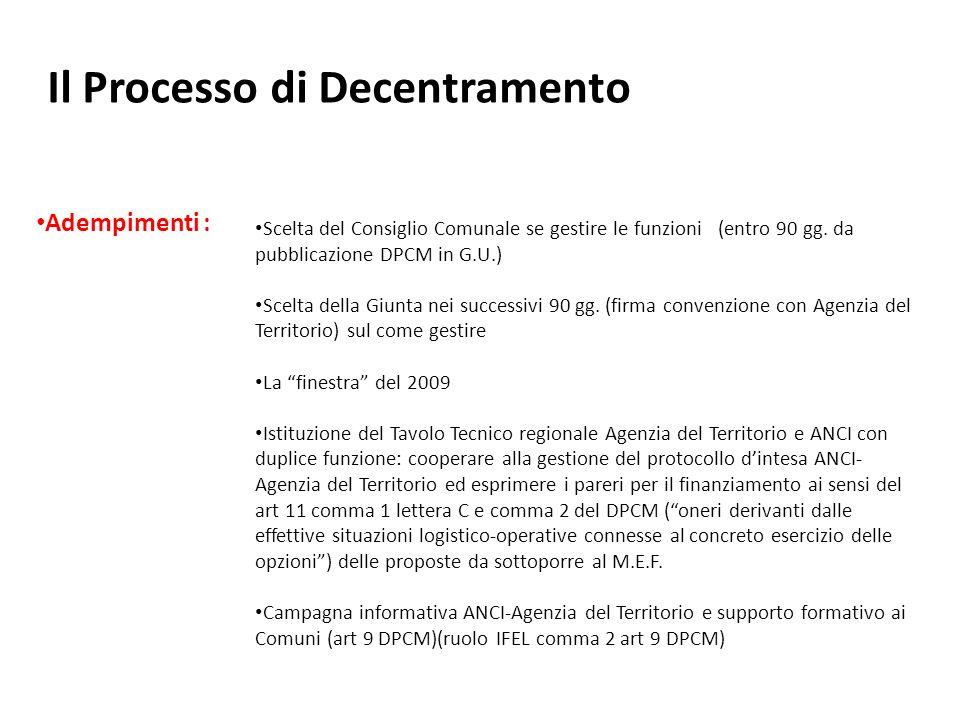 Il Processo di Decentramento Le risorse : Per lo Stato processo a COSTO ZERO ovvero le risorse vengono sottratte dalle dotazioni stanziate per lAgenzia del Territorio 3 modalità: max 5.629.000 per le spese variabili di produzione ( personale distaccato) -2007- max 15.404.000 per subentro allAgenzia del Territorio nella conduzione dei locali (2007) max 25.000.000 annui attribuendo ai Comuni quota parte dei tributi speciali catastali ( tra 5 % e 15 %) Art.