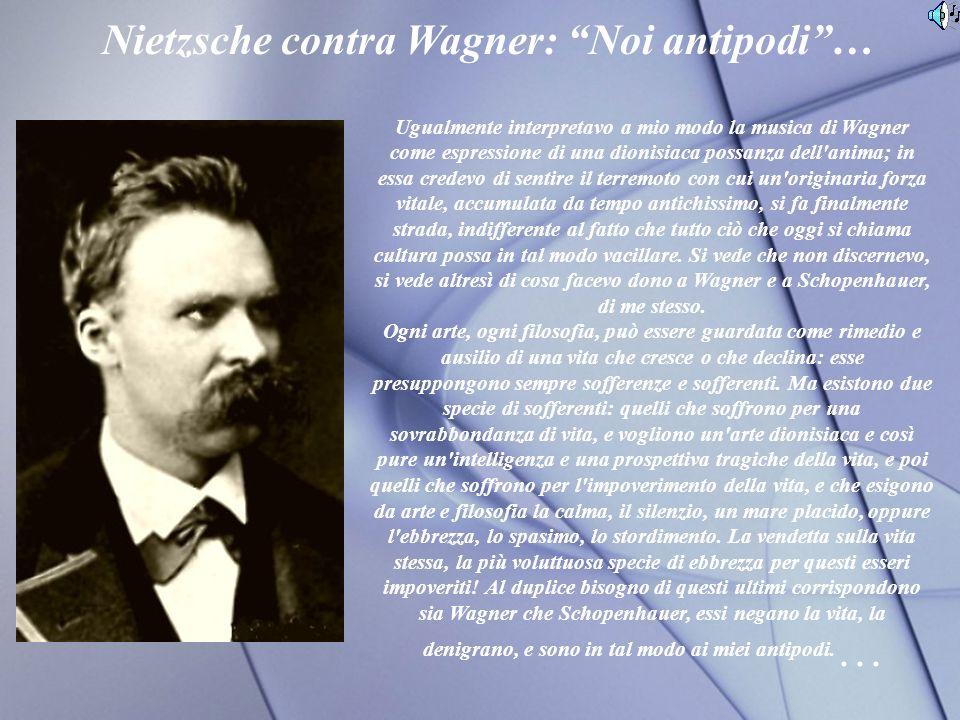 Ugualmente interpretavo a mio modo la musica di Wagner come espressione di una dionisiaca possanza dell anima; in essa credevo di sentire il terremoto con cui un originaria forza vitale, accumulata da tempo antichissimo, si fa finalmente strada, indifferente al fatto che tutto ciò che oggi si chiama cultura possa in tal modo vacillare.