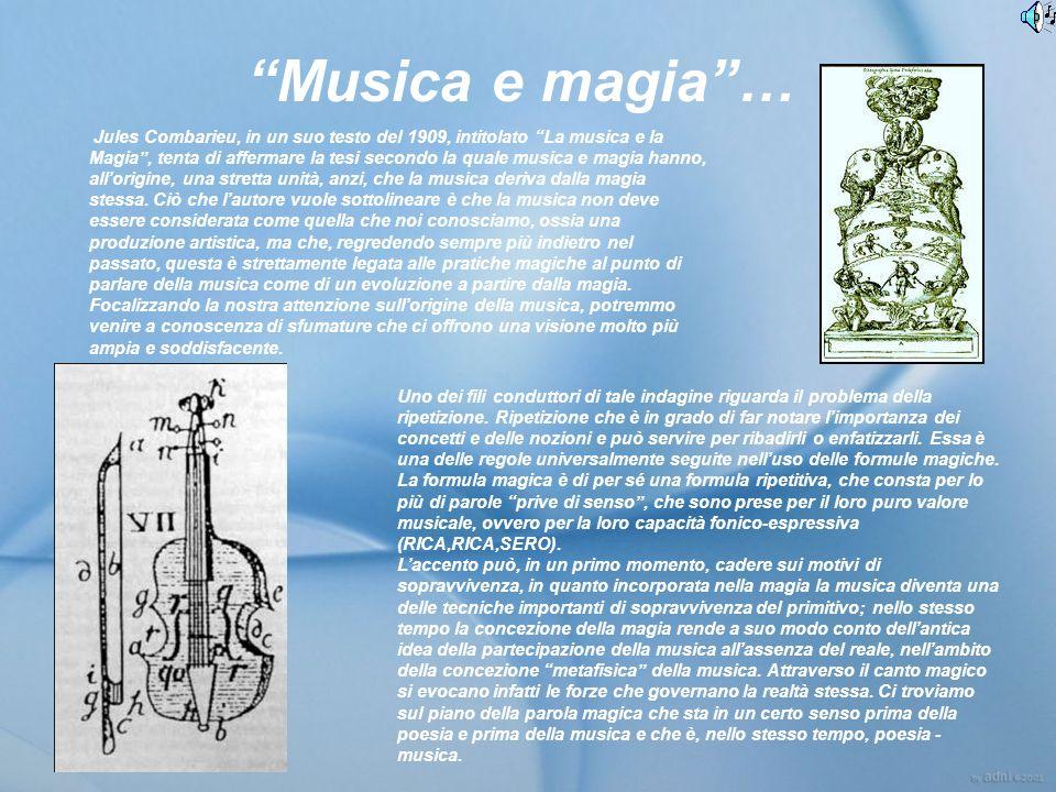 Musica e magia… Jules Combarieu, in un suo testo del 1909, intitolato La musica e la Magia, tenta di affermare la tesi secondo la quale musica e magia hanno, allorigine, una stretta unità, anzi, che la musica deriva dalla magia stessa.