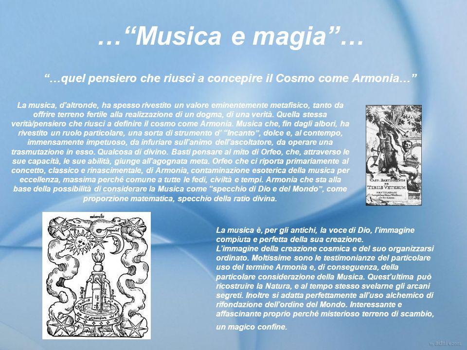 …Musica e magia… La musica, daltronde, ha spesso rivestito un valore eminentemente metafisico, tanto da offrire terreno fertile alla realizzazione di un dogma, di una verità.