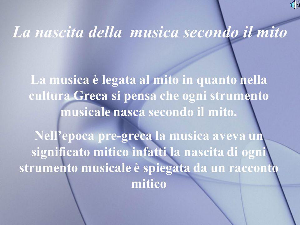 La nascita della musica secondo il mito La musica è legata al mito in quanto nella cultura Greca si pensa che ogni strumento musicale nasca secondo il mito.