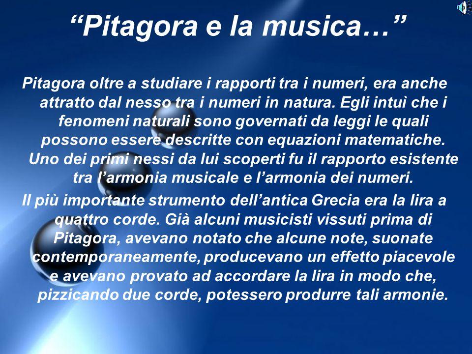 Pitagora e la musica… Pitagora oltre a studiare i rapporti tra i numeri, era anche attratto dal nesso tra i numeri in natura.