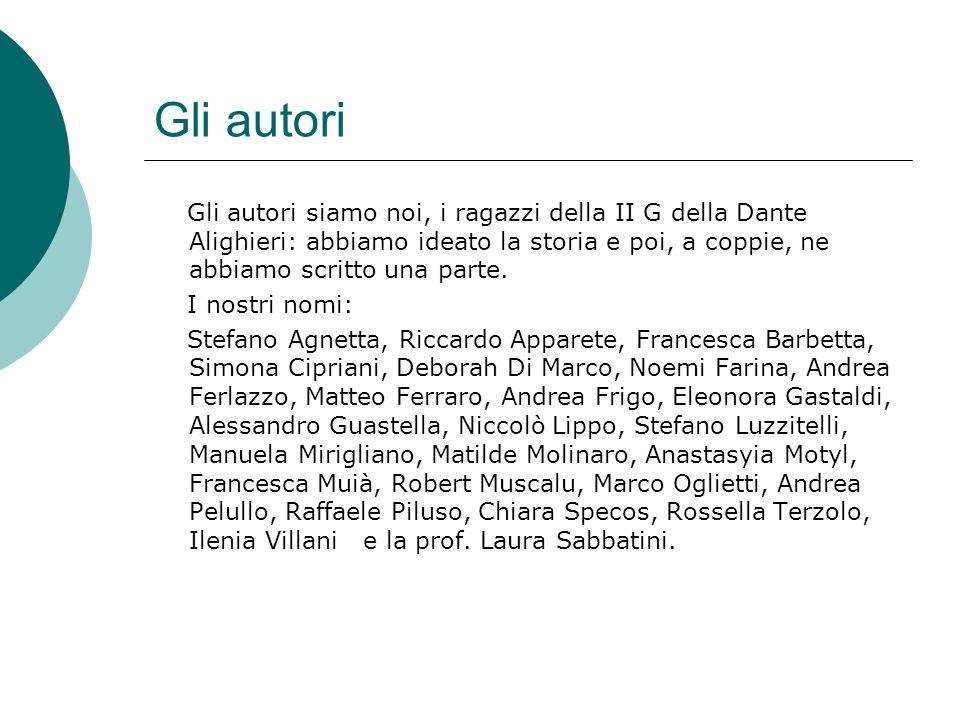 Gli autori Gli autori siamo noi, i ragazzi della II G della Dante Alighieri: abbiamo ideato la storia e poi, a coppie, ne abbiamo scritto una parte. I