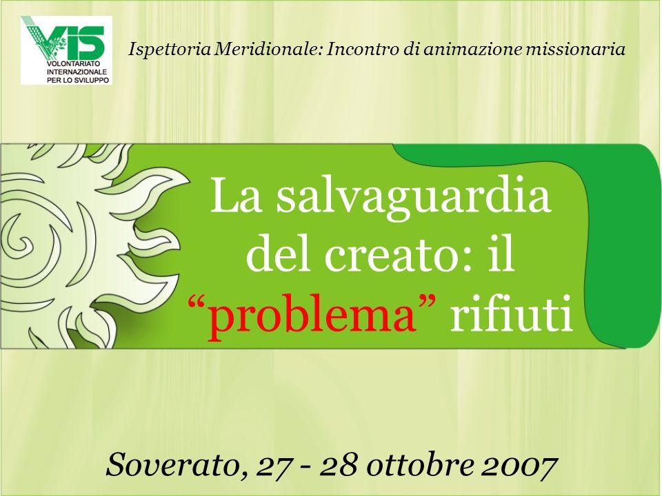 La salvaguardia del creato: il problema rifiuti Soverato, 27 - 28 ottobre 2007 Ispettoria Meridionale: Incontro di animazione missionaria