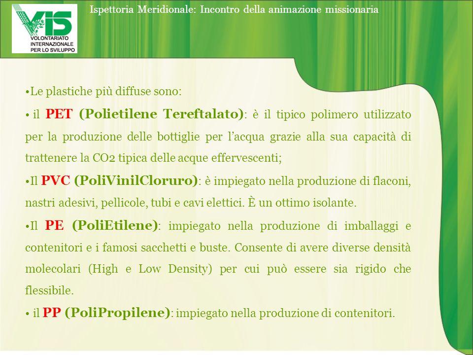 Ispettoria Meridionale: Incontro della animazione missionaria Le plastiche più diffuse sono: il PET (Polietilene Tereftalato) : è il tipico polimero utilizzato per la produzione delle bottiglie per lacqua grazie alla sua capacità di trattenere la CO2 tipica delle acque effervescenti; Il PVC (PoliVinilCloruro) : è impiegato nella produzione di flaconi, nastri adesivi, pellicole, tubi e cavi elettici.