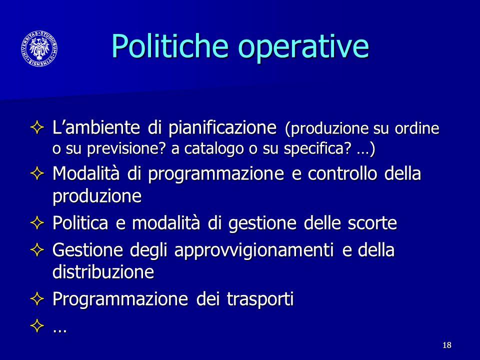 18 Politiche operative Lambiente di pianificazione (produzione su ordine o su previsione? a catalogo o su specifica? …) Lambiente di pianificazione (p