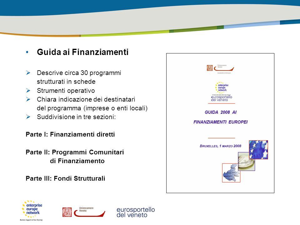 Guida ai Finanziamenti Descrive circa 30 programmi strutturati in schede Strumenti operativo Chiara indicazione dei destinatari del programma (imprese o enti locali) Suddivisione in tre sezioni: Parte I: Finanziamenti diretti Parte II: Programmi Comunitari di Finanziamento Parte III: Fondi Strutturali