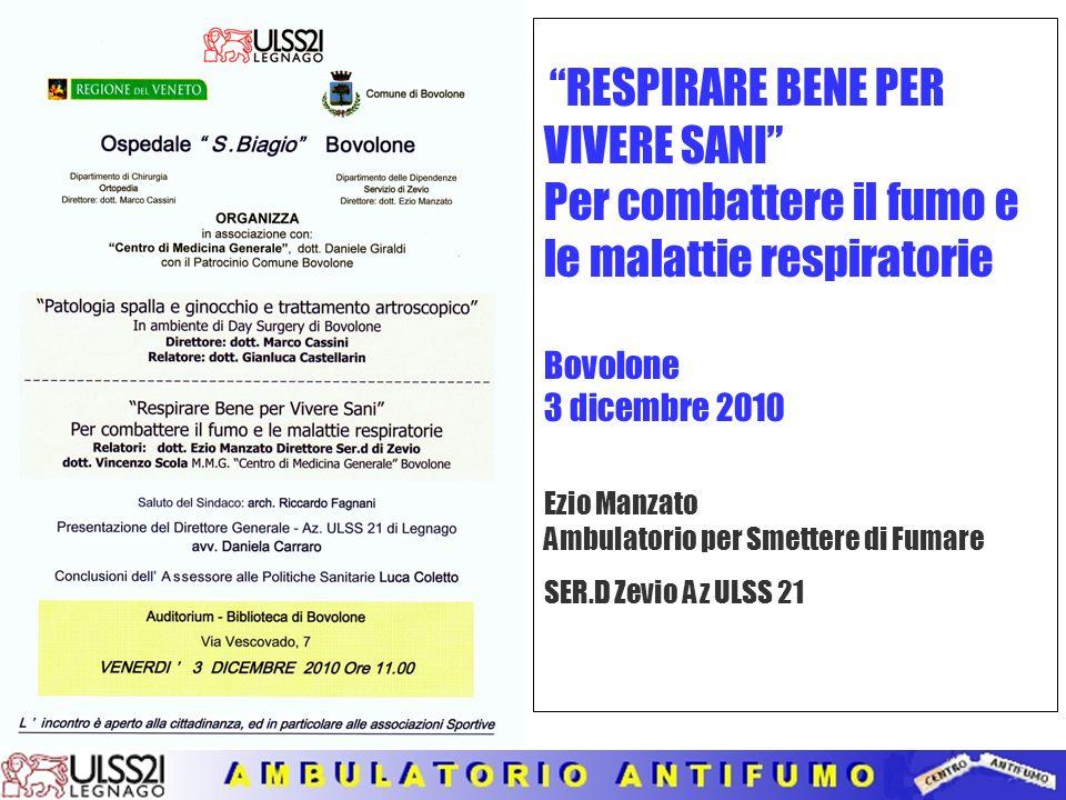 RESPIRARE BENE PER VIVERE SANI Per combattere il fumo e le malattie respiratorie Bovolone 3 dicembre 2010 Ezio Manzato Ambulatorio per Smettere di Fumare SER.D Zevio Az ULSS 21