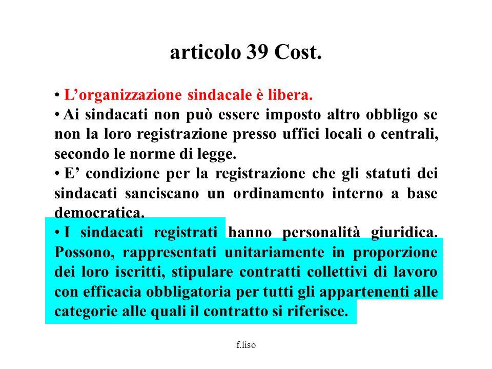 f.liso articolo 39 Cost. Lorganizzazione sindacale è libera. Ai sindacati non può essere imposto altro obbligo se non la loro registrazione presso uff