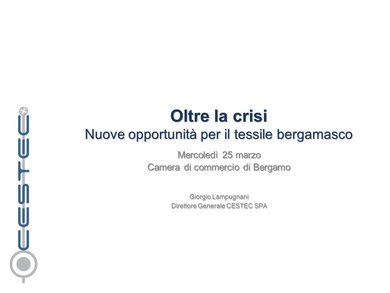 Oltre la crisi Nuove opportunità per il tessile bergamasco Mercoledì 25 marzo Camera di commercio di Bergamo Giorgio Lampugnani Direttore Generale CES