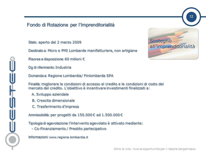 12 Oltre la crisi. Nuove opportunità per il tessile bergamasco Fondo di Rotazione per lImprenditorialità Stato: aperto dal 2 marzo 2009 Destinato a: M