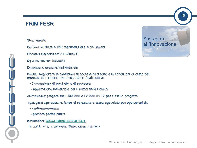 15 Oltre la crisi. Nuove opportunità per il tessile bergamasco FRIM FESR Stato: aperto Destinato a: Micro e PMI manifatturiere e dei servizi Risorse a