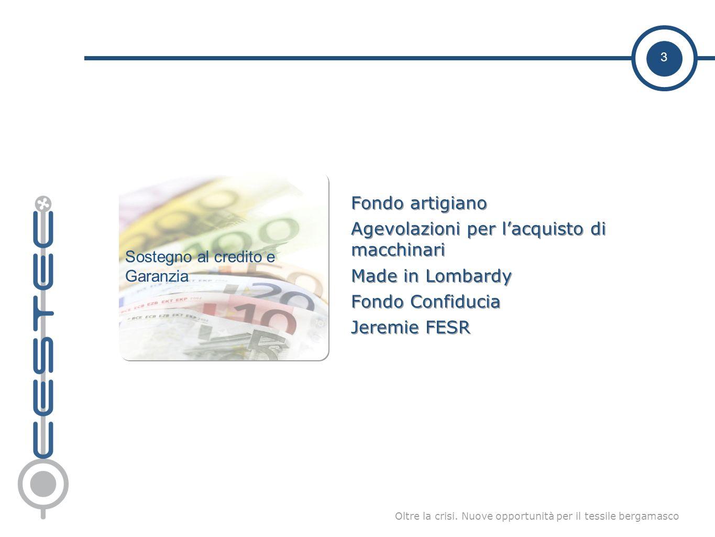 3 Oltre la crisi. Nuove opportunità per il tessile bergamasco Fondo artigiano Agevolazioni per lacquisto di macchinari Made in Lombardy Fondo Confiduc