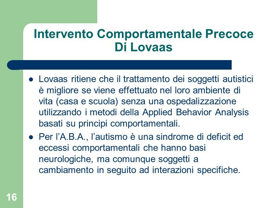 16 Intervento Comportamentale Precoce Di Lovaas Lovaas ritiene che il trattamento dei soggetti autistici è migliore se viene effettuato nel loro ambie