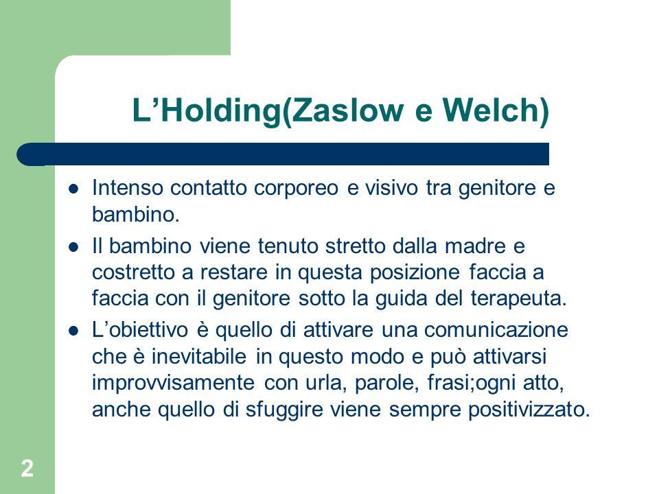 2 LHolding(Zaslow e Welch) Intenso contatto corporeo e visivo tra genitore e bambino. Il bambino viene tenuto stretto dalla madre e costretto a restar