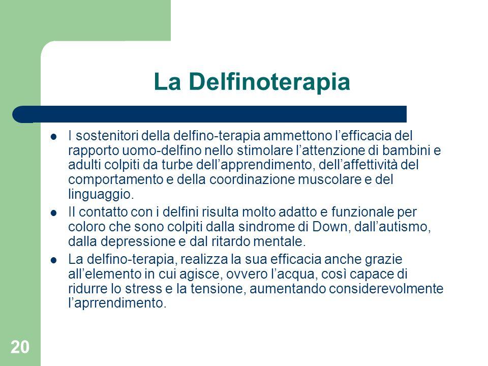20 La Delfinoterapia I sostenitori della delfino-terapia ammettono lefficacia del rapporto uomo-delfino nello stimolare lattenzione di bambini e adult