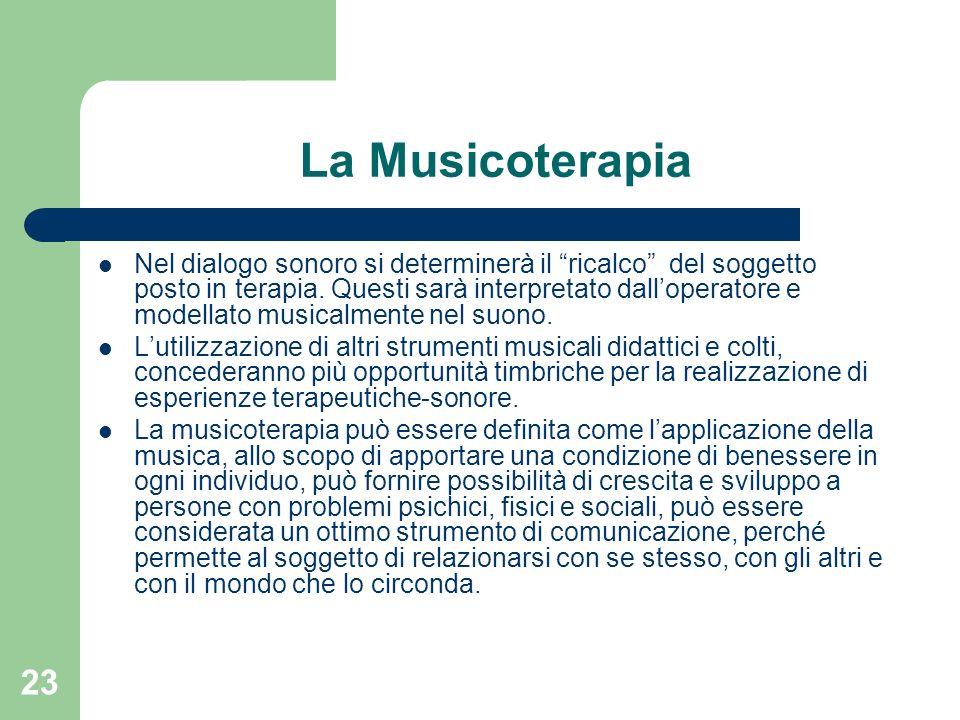 23 La Musicoterapia Nel dialogo sonoro si determinerà il ricalco del soggetto posto in terapia. Questi sarà interpretato dalloperatore e modellato mus