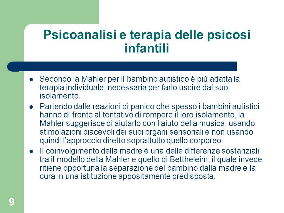 9 Psicoanalisi e terapia delle psicosi infantili Secondo la Mahler per il bambino autistico è più adatta la terapia individuale, necessaria per farlo