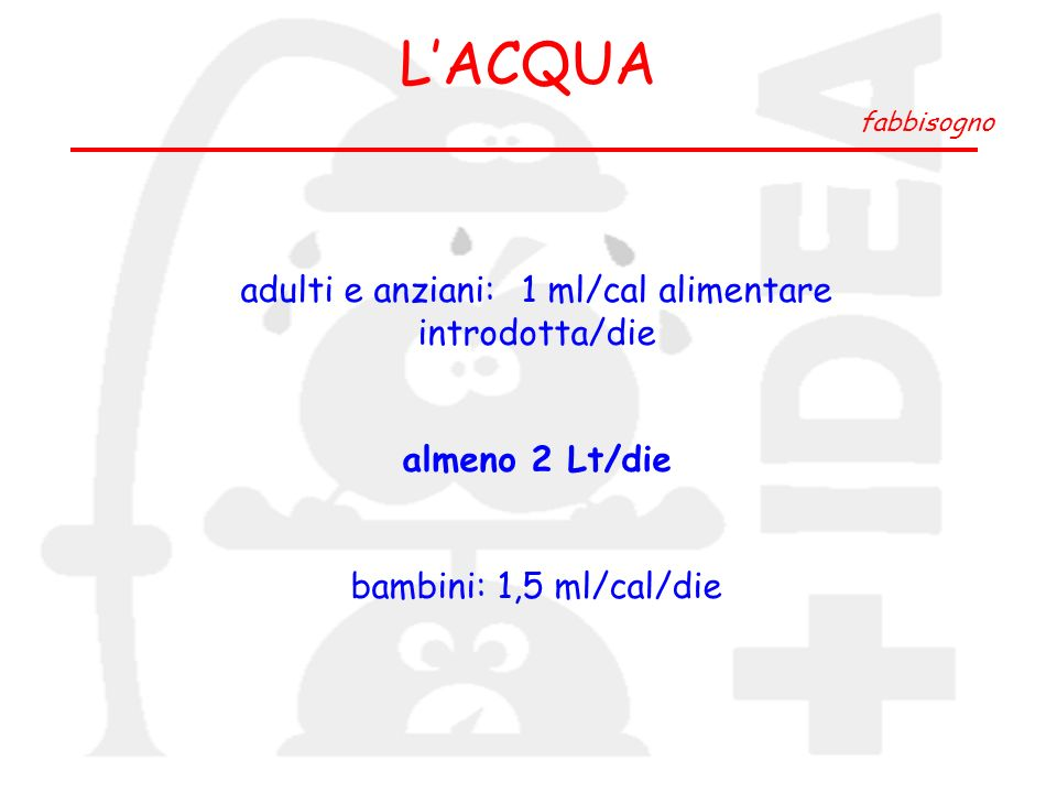 LACQUA fabbisogno adulti e anziani: 1 ml/cal alimentare introdotta/die almeno 2 Lt/die bambini: 1,5 ml/cal/die