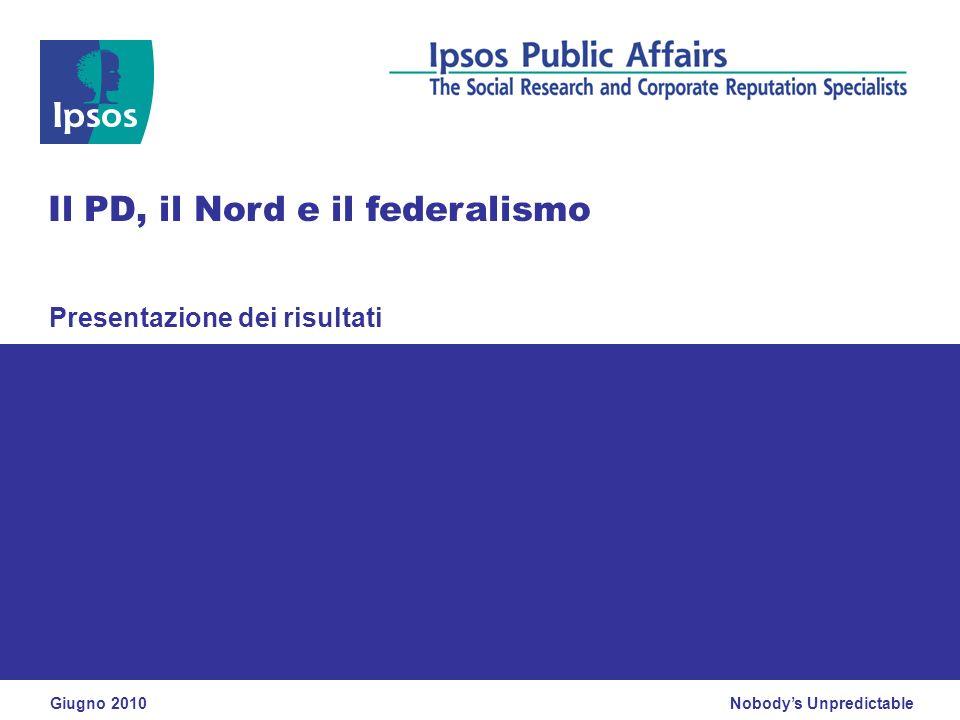 Nobodys Unpredictable Presentazione dei risultati Il PD, il Nord e il federalismo Giugno 2010
