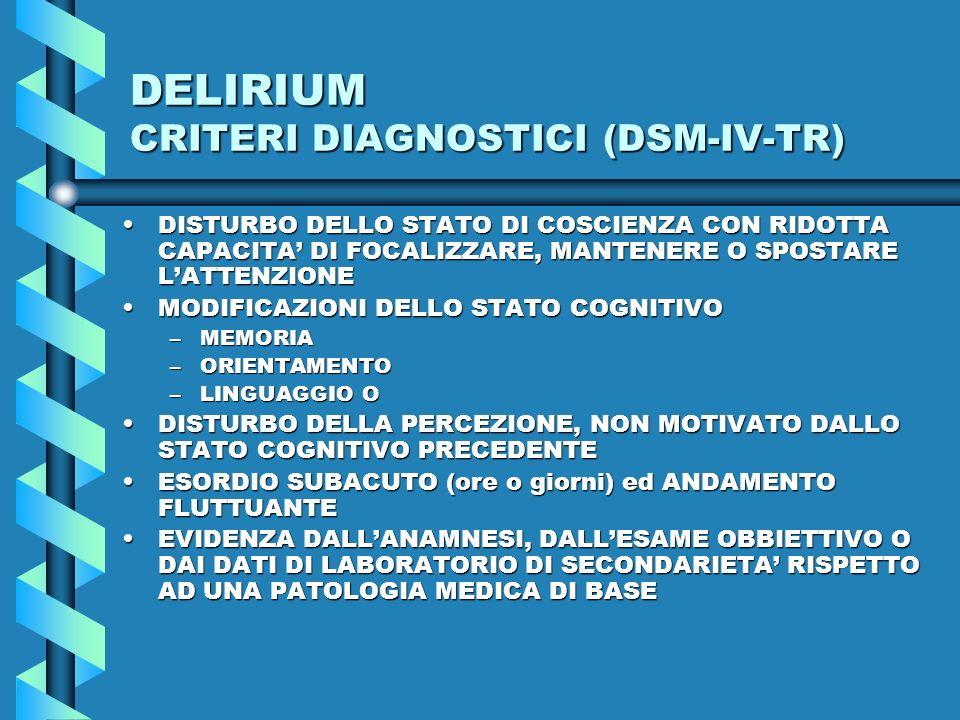 DELIRIUM CRITERI DIAGNOSTICI (DSM-IV-TR) DISTURBO DELLO STATO DI COSCIENZA CON RIDOTTA CAPACITA DI FOCALIZZARE, MANTENERE O SPOSTARE LATTENZIONEDISTUR
