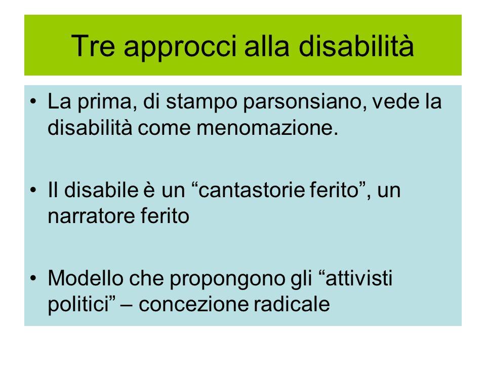 Tre approcci alla disabilità La prima, di stampo parsonsiano, vede la disabilità come menomazione. Il disabile è un cantastorie ferito, un narratore f