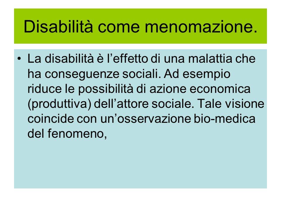 Disabilità come menomazione. La disabilità è leffetto di una malattia che ha conseguenze sociali. Ad esempio riduce le possibilità di azione economica