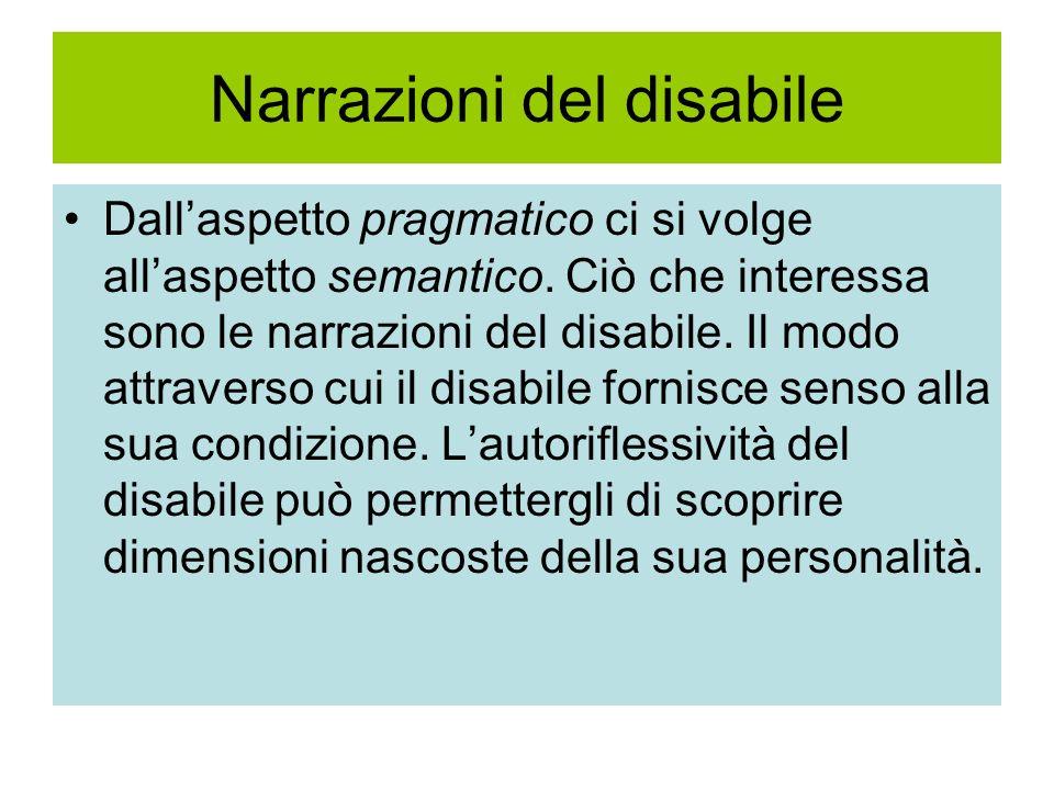 Narrazioni del disabile Dallaspetto pragmatico ci si volge allaspetto semantico. Ciò che interessa sono le narrazioni del disabile. Il modo attraverso