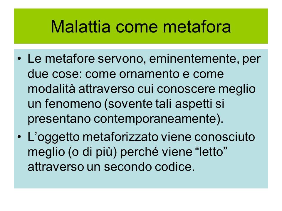 Malattia come metafora Le metafore servono, eminentemente, per due cose: come ornamento e come modalità attraverso cui conoscere meglio un fenomeno (s