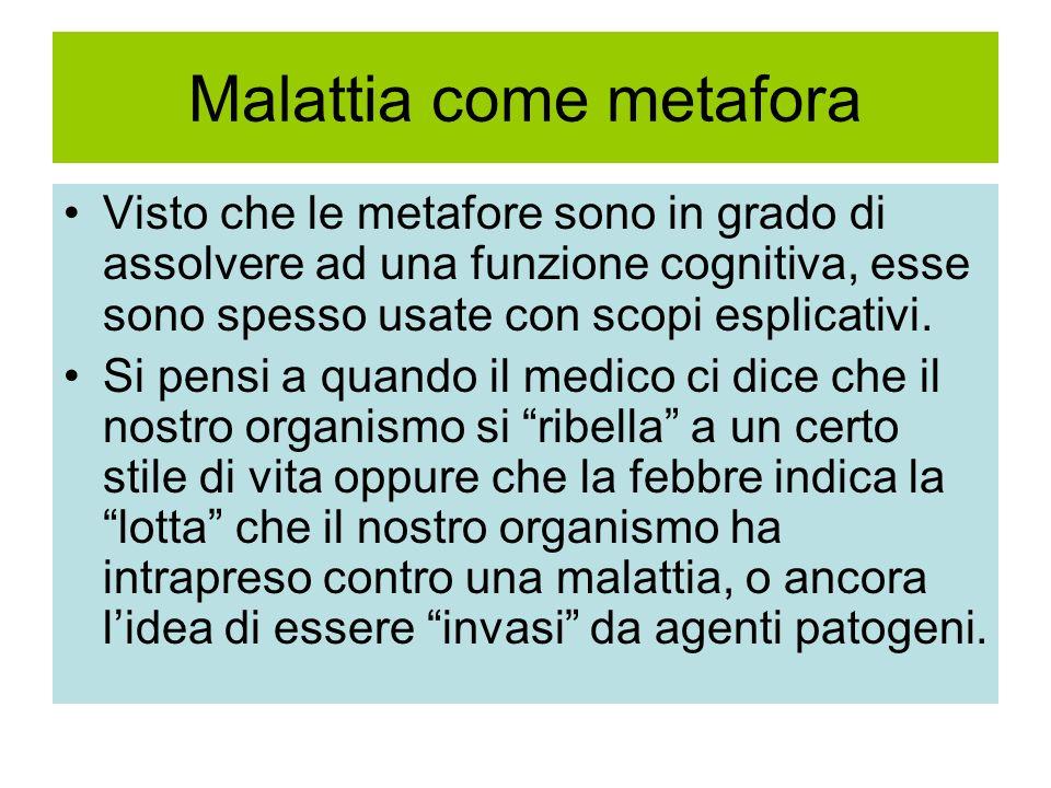 Malattia come metafora Visto che le metafore sono in grado di assolvere ad una funzione cognitiva, esse sono spesso usate con scopi esplicativi. Si pe