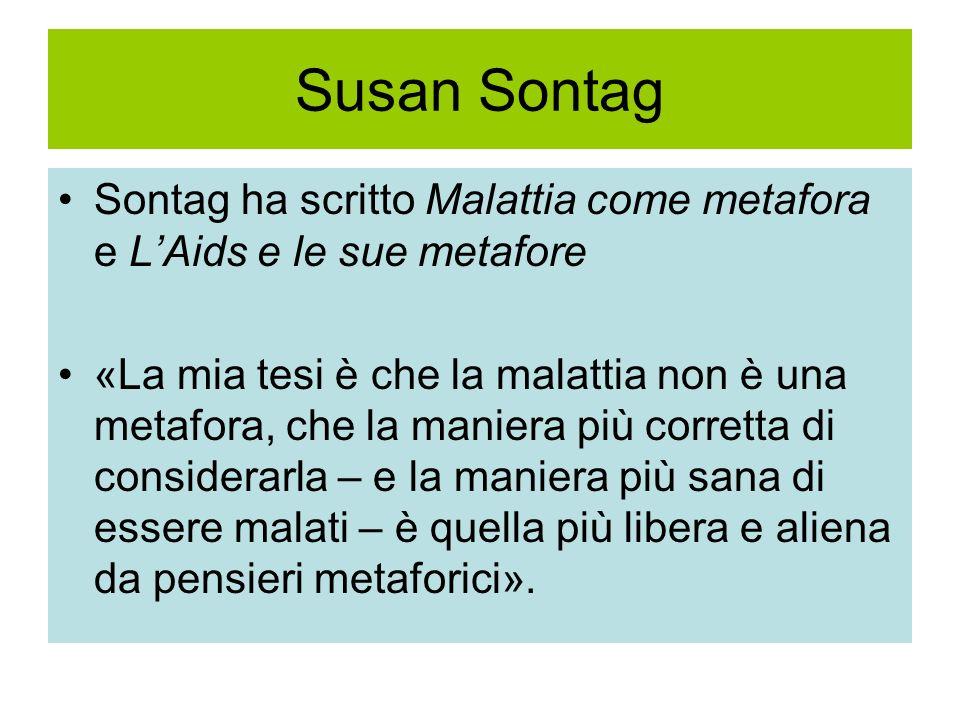 Susan Sontag Sontag ha scritto Malattia come metafora e LAids e le sue metafore «La mia tesi è che la malattia non è una metafora, che la maniera più
