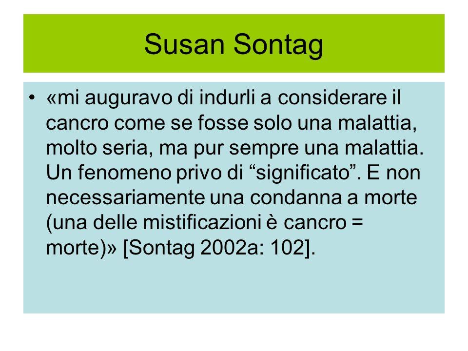 Susan Sontag «mi auguravo di indurli a considerare il cancro come se fosse solo una malattia, molto seria, ma pur sempre una malattia. Un fenomeno pri