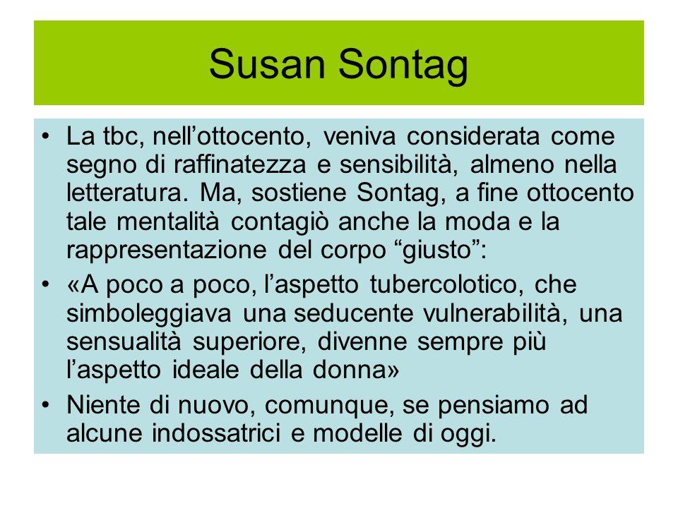 Susan Sontag La tbc, nellottocento, veniva considerata come segno di raffinatezza e sensibilità, almeno nella letteratura. Ma, sostiene Sontag, a fine