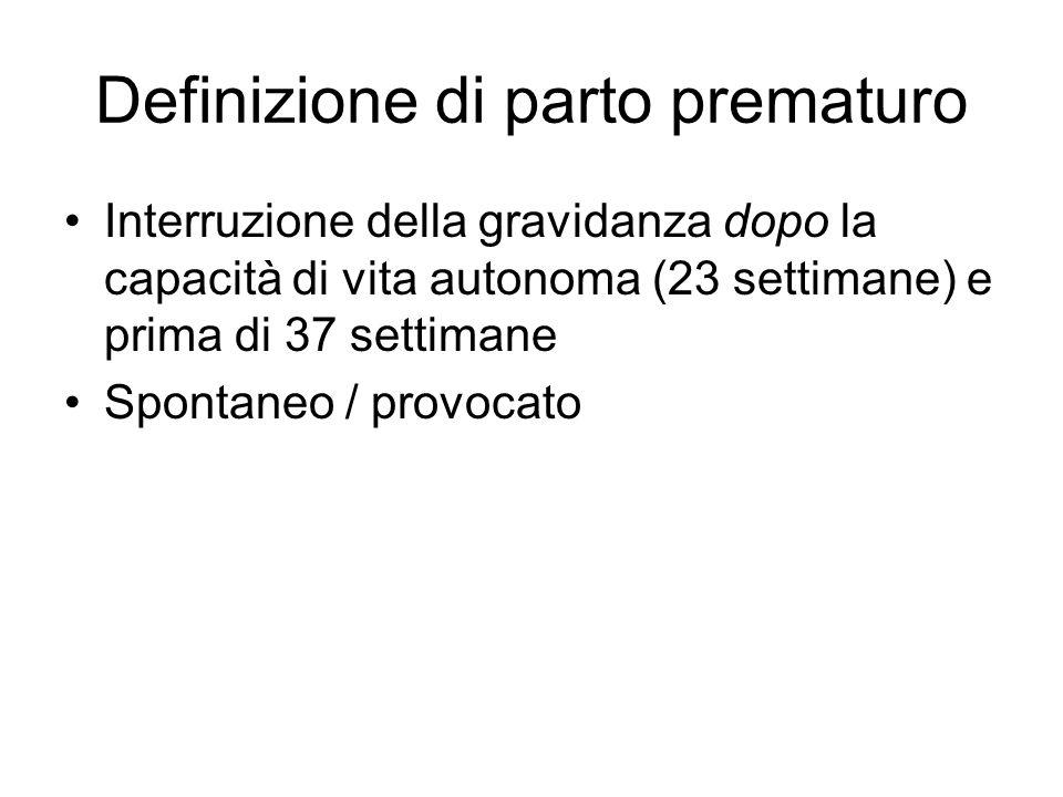 Definizione di parto prematuro Interruzione della gravidanza dopo la capacità di vita autonoma (23 settimane) e prima di 37 settimane Spontaneo / prov