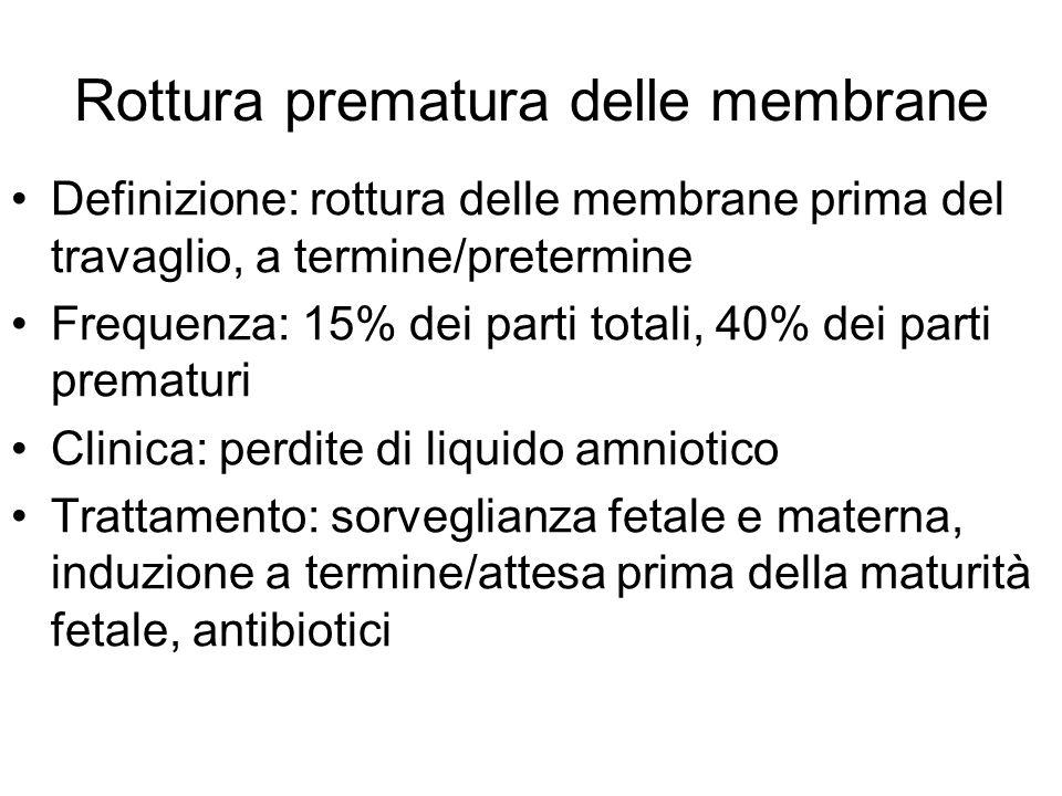 Rottura prematura delle membrane Definizione: rottura delle membrane prima del travaglio, a termine/pretermine Frequenza: 15% dei parti totali, 40% de