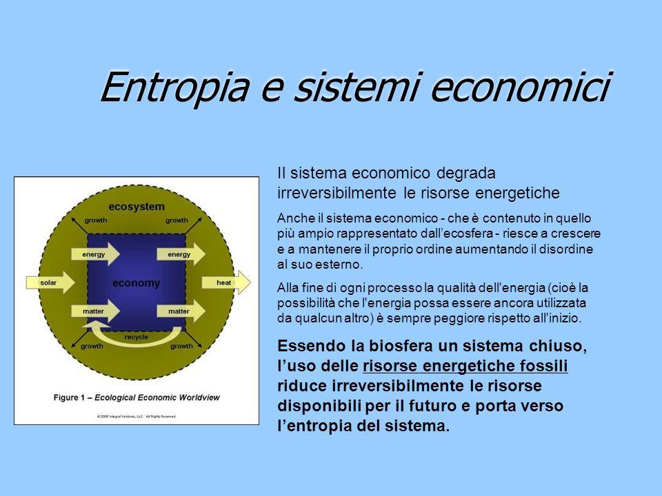 Entropia e sistemi economici Il sistema economico degrada irreversibilmente le risorse energetiche Anche il sistema economico - che è contenuto in que